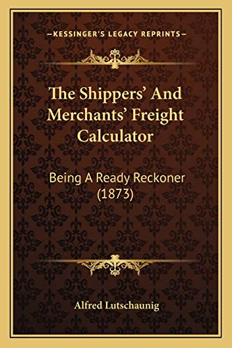 9781167208003: The Shippers' And Merchants' Freight Calculator: Being A Ready Reckoner (1873)