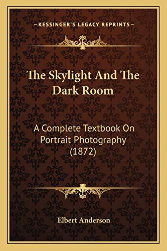 9781167208515: The Skylight And The Dark Room: A Complete Textbook On Portrait Photography (1872)