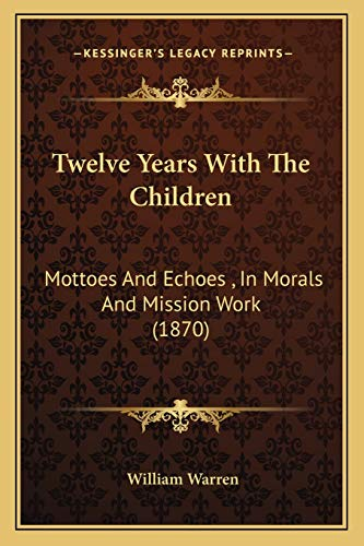 Twelve Years With The Children: Mottoes And Echoes , In Morals And Mission Work (1870) (9781167222917) by Warren, William