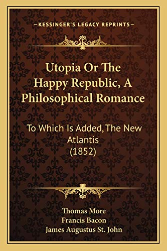 Utopia Or The Happy Republic, A Philosophical Romance: To Which Is Added, The New Atlantis (1852) (9781167224416) by Thomas More; Francis Bacon; James Augustus St. John