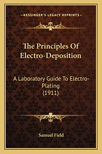 9781167231681: The Principles Of Electro-Deposition: A Laboratory Guide To Electro-Plating (1911)