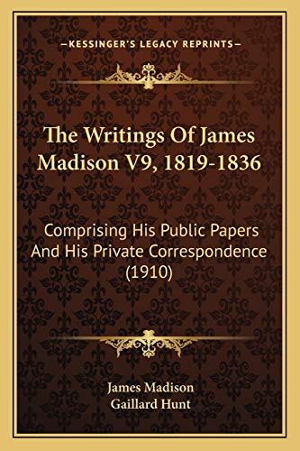9781167244780: The Writings Of James Madison V9, 1819-1836: Comprising His Public Papers And His Private Correspondence (1910)