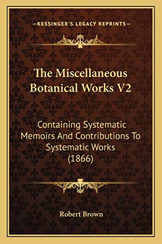The Miscellaneous Botanical Works V2: Containing Systematic Memoirs And Contributions To Systematic Works (1866) (1167245571) by Robert Brown