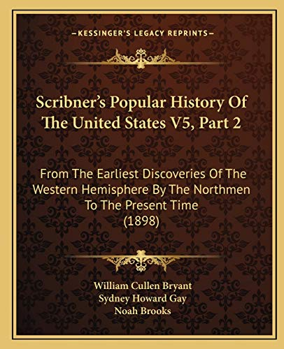 Scribner's Popular History Of The United States V5, Part 2: From The Earliest Discoveries Of The Western Hemisphere By The Northmen To The Present Time (1898) (9781167246340) by Bryant, William Cullen; Gay, Sydney Howard; Brooks, Noah