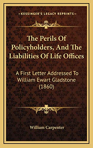 The Perils Of Policyholders, And The Liabilities Of Life Offices: A First Letter Addressed To William Ewart Gladstone (1860) (1167260619) by Carpenter, William