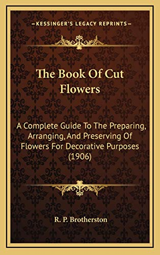 9781167297540: The Book Of Cut Flowers: A Complete Guide To The Preparing, Arranging, And Preserving Of Flowers For Decorative Purposes (1906)