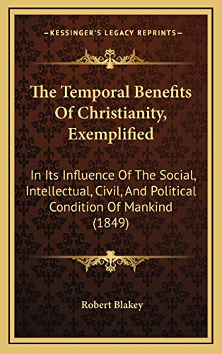 9781167304743: The Temporal Benefits Of Christianity, Exemplified: In Its Influence Of The Social, Intellectual, Civil, And Political Condition Of Mankind (1849)