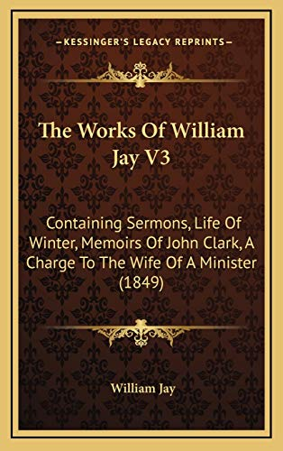 The Works Of William Jay V3: Containing Sermons, Life Of Winter, Memoirs Of John Clark, A Charge To The Wife Of A Minister (1849) (1167306236) by Jay, William
