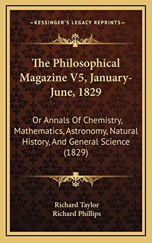 The Philosophical Magazine V5, January-June, 1829: Or Annals Of Chemistry, Mathematics, Astronomy, Natural History, And General Science (1829) (116730764X) by Richard Taylor; Richard Phillips