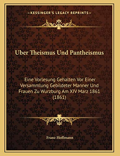 Uber Theismus Und Pantheismus: Eine Vorlesung Gehalten Vor Einer Versammlung Gebildeter Manner Und Frauen Zu Wurzburg Am XIV Marz 1861 (1861) (German Edition) (1167347129) by Franz Hoffmann