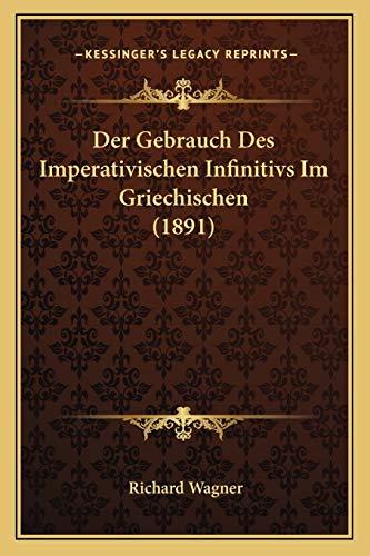 Der Gebrauch Des Imperativischen Infinitivs Im Griechischen (1891) (German Edition) (1167383486) by Wagner, Richard