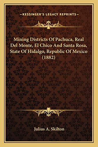 9781167401190: Mining Districts Of Pachuca, Real Del Monte, El Chico And Santa Rosa, State Of Hidalgo, Republic Of Mexico (1882)