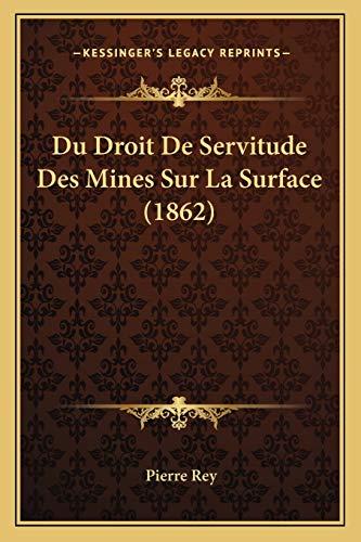 Du Droit De Servitude Des Mines Sur La Surface (1862) (French Edition) (1167421922) by Pierre Rey