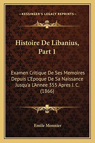9781167532733: Histoire de Libanius, Part 1: Examen Critique de Ses Memoires Depuis L'Epoque de Sa Naissance Jusqu'a L'Annee 355 Apres J. C. (1866)
