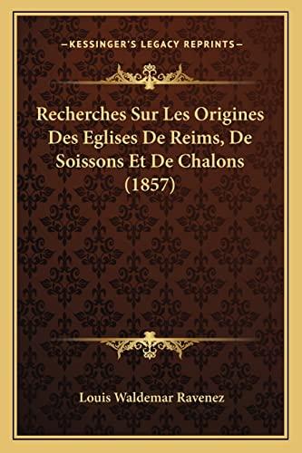 9781167553516: Recherches Sur Les Origines Des Eglises De Reims, De Soissons Et De Chalons (1857) (French Edition)