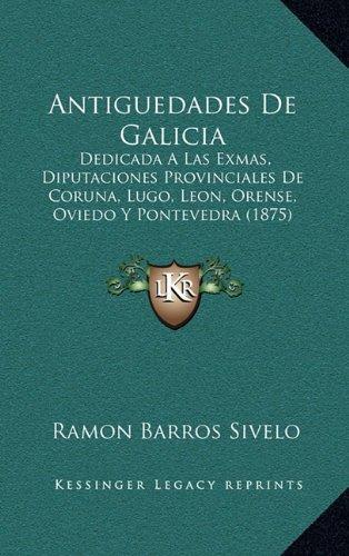 9781167565915: Antiguedades de Galicia: Dedicada a Las Exmas, Diputaciones Provinciales de Coruna, Lugo, Leon, Orense, Oviedo y Pontevedra (1875)