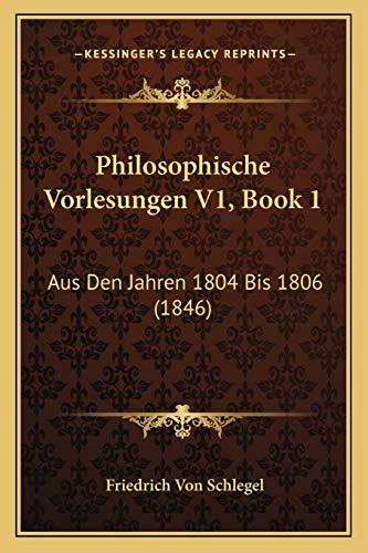 Philosophische Vorlesungen V1, Book 1: Aus Den Jahren 1804 Bis 1806 (1846) (German Edition) (1167596455) by Schlegel, Friedrich Von