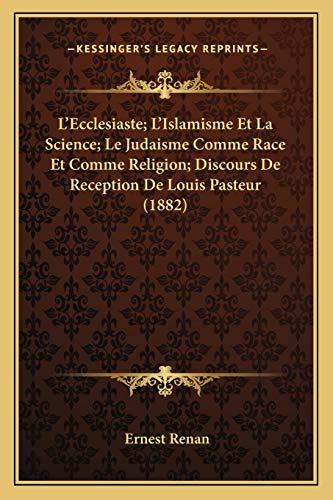 L'Ecclesiaste; L'Islamisme Et La Science; Le Judaisme Comme Race Et Comme Religion; Discours De Reception De Louis Pasteur (1882) (French Edition) (9781167597404) by Ernest Renan