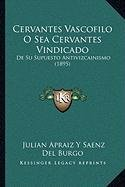 9781167603723: Cervantes Vascofilo O Sea Cervantes Vindicado: De Su Supuesto Antivizcainismo (1895) (Spanish Edition)