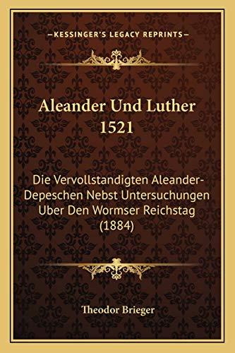 9781167625756: Aleander Und Luther 1521: Die Vervollstandigten Aleander-Depeschen Nebst Untersuchungen Uber Den Wormser Reichstag (1884)