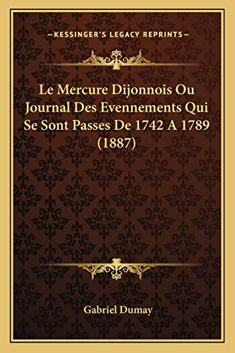 9781167661549: Le Mercure Dijonnois Ou Journal Des Evennements Qui Se Sont Passes De 1742 A 1789 (1887) (French Edition)