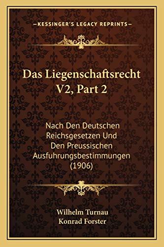 Das Liegenschaftsrecht V2 : Nach Den Deutschen Reichsgesetzen und Den Preussischen Ausfuhrungsbestimmungen (1906) - Wilhelm Turnau and Konrad Forster