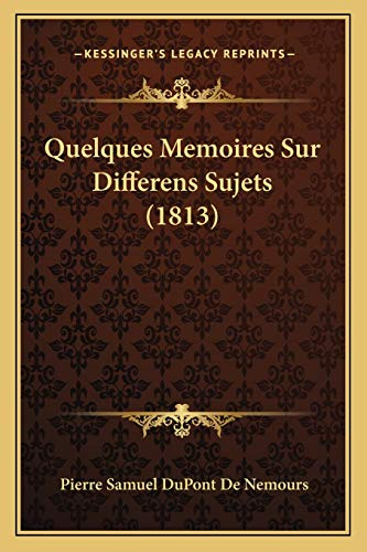 Quelques Memoires Sur Differens Sujets (1813) (French Edition) (1167676432) by De Nemours, Pierre Samuel Du Pont