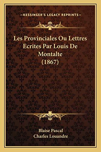 Les Provinciales Ou Lettres Ecrites Par Louis De Montalte (1867) (French Edition) (9781167680359) by Blaise Pascal; Charles Louandre