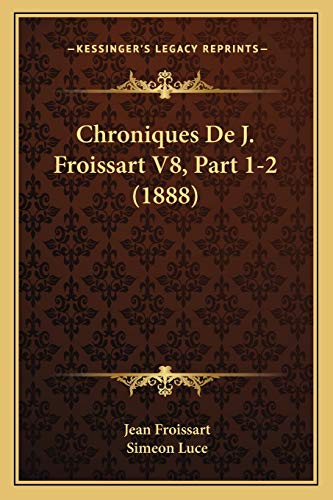 Chroniques De J. Froissart V8, Part 1-2 (1888) (French Edition) (1167701011) by Jean Froissart; Simeon Luce