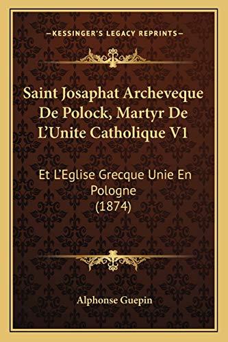 9781167714450: Saint Josaphat Archeveque De Polock, Martyr De L'Unite Catholique V1: Et L'Eglise Grecque Unie En Pologne (1874) (French Edition)
