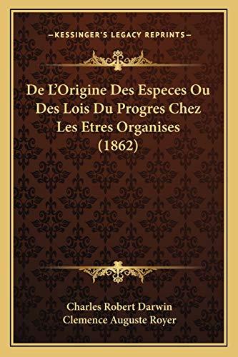 De L'Origine Des Especes Ou Des Lois Du Progres Chez Les Etres Organises (1862) (French Edition) (1167733835) by Darwin, Charles Robert