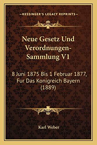 Neue Gesetz und Verordnungen Sammlung V1 8 Juni 1875 Bis 1 Februar 1877 Fur das Konigreich Bayern 1889 by Karl Weber 2010 Paperback - Karl Weber