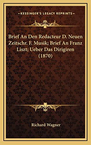 Brief An Den Redacteur D. Neuen Zeitschr. F. Musik; Brief An Franz Liszt; Ueber Das Dirigiren (1870) (German Edition) (1167764021) by Wagner, Richard