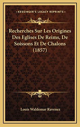 9781167822506: Recherches Sur Les Origines Des Eglises De Reims, De Soissons Et De Chalons (1857) (French Edition)