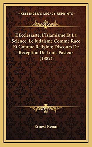 L'Ecclesiaste; L'Islamisme Et La Science; Le Judaisme Comme Race Et Comme Religion; Discours De Reception De Louis Pasteur (1882) (French Edition) (9781167864131) by Ernest Renan