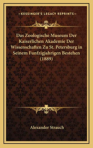 Das Zoologische Museum Der Kaiserlichen Akademie Der Wissenschaften Zu St. Petersburg in Seinem Funfzigjahrigen Bestehen (1889) (German Edition) (116791452X) by Alexander Strauch