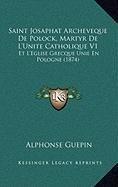 9781167975936: Saint Josaphat Archeveque De Polock, Martyr De L'Unite Catholique V1: Et L'Eglise Grecque Unie En Pologne (1874) (French Edition)