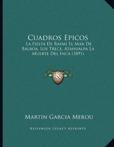 9781168010834: Cuadros Epicos: La Fiesta De Raymi El Mar De Balboa, Los Trece, Atahualpa La Muerte Del Inca (1891) (Spanish Edition)