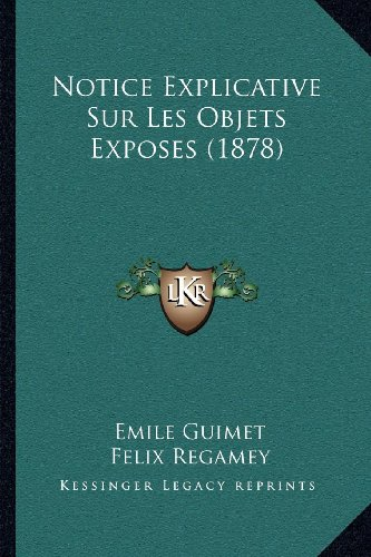 Notice Explicative Sur Les Objets Exposes (1878) (French Edition) (1168012538) by Guimet, Emile; Regamey, Felix