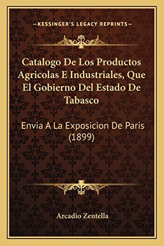 9781168015693: Catalogo De Los Productos Agricolas E Industriales, Que El Gobierno Del Estado De Tabasco: Envia A La Exposicion De Paris (1899) (Spanish Edition)