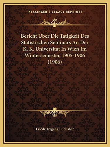 9781168022257: Bericht Uber Die Tatigkeit Des Statistischen Seminars An Der K. K. Universitat In Wien Im Wintersemester, 1905-1906 (1906) (German Edition)