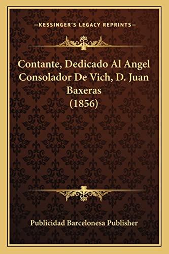 9781168022592: Contante, Dedicado Al Angel Consolador de Vich, D. Juan Baxeras (1856)