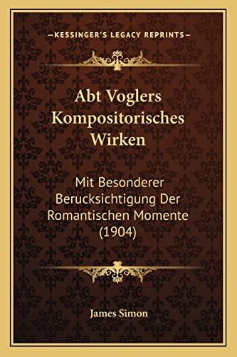 Abt Voglers Kompositorisches Wirken: Mit Besonderer Berucksichtigung Der Romantischen Momente (1904) (German Edition) (1168027659) by Simon, James