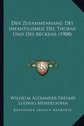 Der Zusammenhang Des Infantilismus Des Thorax Und Des Beckens by Wilhelm Alexander Freund and Ludwig Mendelsohn 2010 Paperback - Wilhelm Alexander Freund