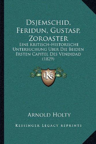 Dsjemschid, Feridun, Gustasp, Zoroaster: Eine Kritisch-Historische Untersuchung Uber Die Beiden Ersten Capitel Des Vendidad (1829) (German Edition)