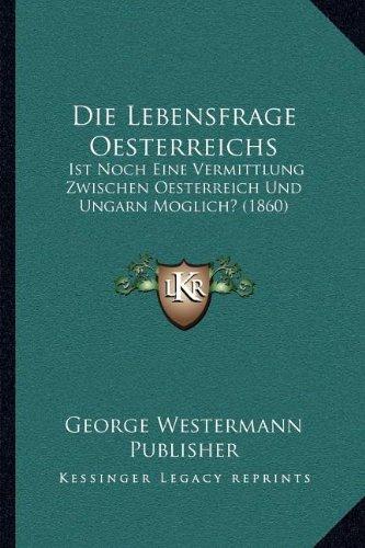 Die Lebensfrage Oesterreichs Ist Noch eine Vermittlung Zwischen Oesterreich und Ungarn Moglich 1860 by George Westermann Publisher 2010 Paperback - George Westermann Publisher