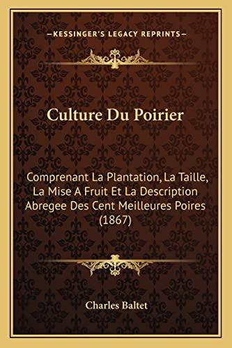 9781168040534: Culture Du Poirier: Comprenant La Plantation, La Taille, La Mise A Fruit Et La Description Abregee Des Cent Meilleures Poires (1867) (French Edition)