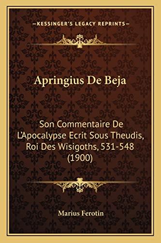 9781168044877: Apringius De Beja: Son Commentaire De L'Apocalypse Ecrit Sous Theudis, Roi Des Wisigoths, 531-548 (1900) (French Edition)