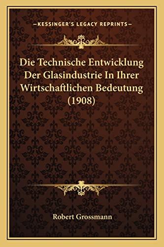 Die Technische Entwicklung der Glasindustrie in Ihrer Wirtschaftlichen Bedeutung by Robert Grossmann 2010 Paperback - Robert Grossmann