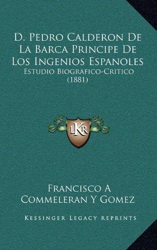 9781168056955: D. Pedro Calderon De La Barca Principe De Los Ingenios Espanoles: Estudio Biografico-Critico (1881) (Spanish Edition)
